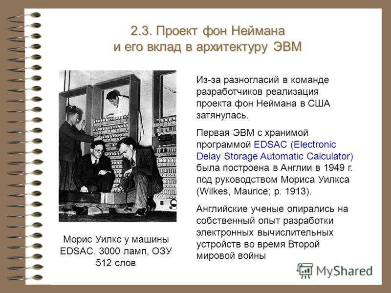 Морис Уилкс у машины EDSAC. 3000 ламп, ОЗУ 512 слов 2.3. Проект фон Неймана и его вклад в архитектуру ЭВМ Из-за разногласий в команде разработчиков реализация проекта фон Неймана в США затянулась. Первая ЭВМ с хранимой программой EDSAC (Electronic De