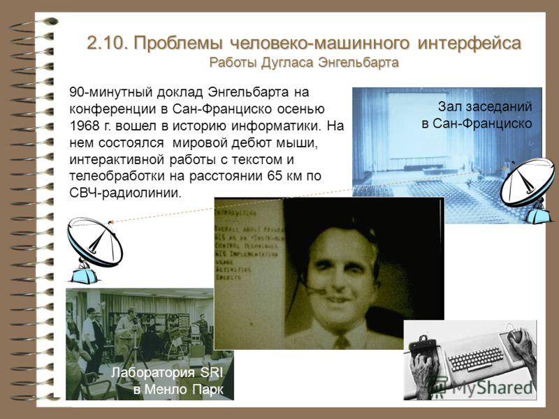 2.10. Проблемы человеко-машинного интерфейса Работы Дугласа Энгельбарта Зал заседаний в Сан-Франциско 90-минутный доклад Энгельбарта на конференции в Сан-Франциско осенью 1968 г. вошел в историю информатики. На нем состоялся мировой дебют мыши, интер