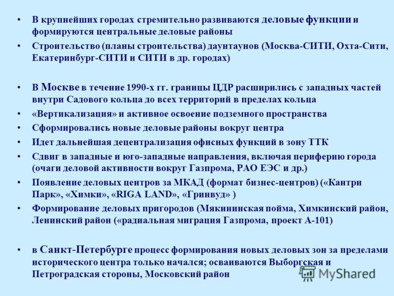 В крупнейших городах стремительно развиваются деловые функции и формируются центральные деловые районы Строительство (планы строительства) даунтаунов (Москва-СИТИ, Охта-Сити, Екатеринбург-СИТИ и СИТИ в др. городах) В Москве в течение 1990-х гг. грани