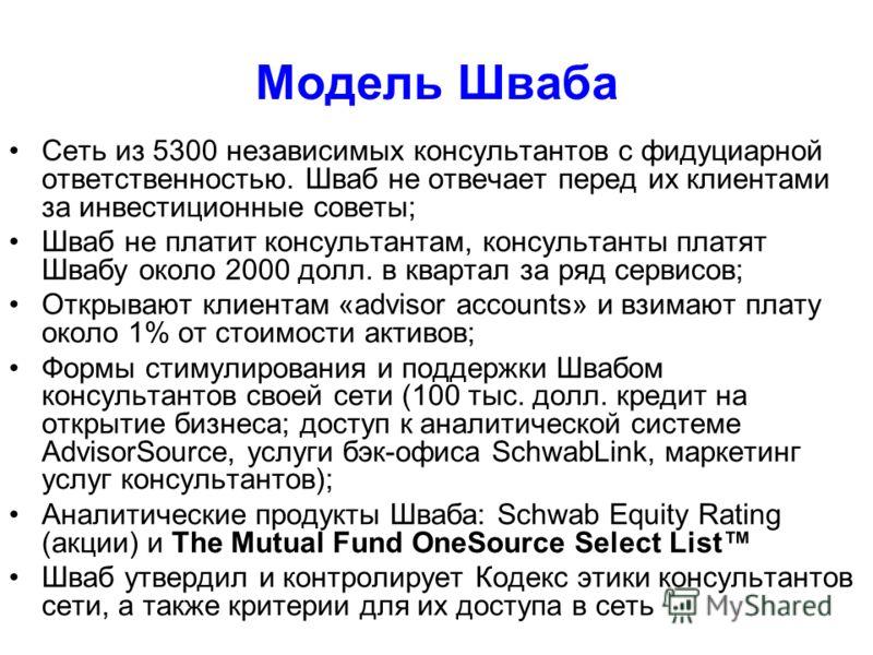 Модель Шваба Сеть из 5300 независимых консультантов с фидуциарной ответственностью. Шваб не отвечает перед их клиентами за инвестиционные советы; Шваб не платит консультантам, консультанты платят Швабу около 2000 долл. в квартал за ряд сервисов; Откр