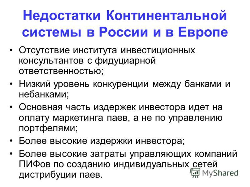 Недостатки Континентальной системы в России и в Европе Отсутствие института инвестиционных консультантов с фидуциарной ответственностью; Низкий уровень конкуренции между банками и небанками; Основная часть издержек инвестора идет на оплату маркетинга