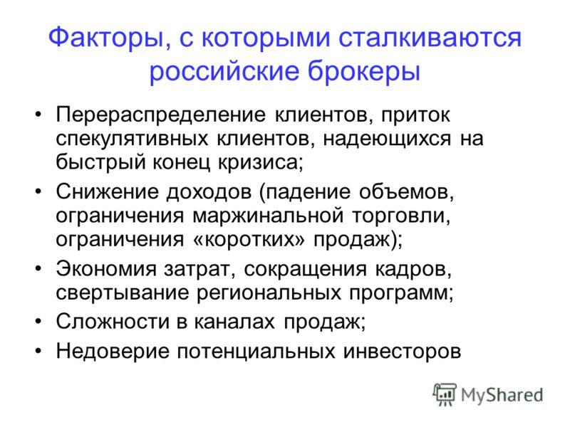 Факторы, с которыми сталкиваются российские брокеры Перераспределение клиентов, приток спекулятивных клиентов, надеющихся на быстрый конец кризиса; Снижение доходов (падение объемов, ограничения маржинальной торговли, ограничения «коротких» продаж);