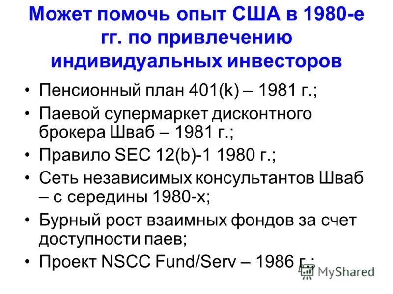 Может помочь опыт США в 1980-е гг. по привлечению индивидуальных инвесторов Пенсионный план 401(k) – 1981 г.; Паевой супермаркет дисконтного брокера Шваб – 1981 г.; Правило SEC 12(b)-1 1980 г.; Сеть независимых консультантов Шваб – с середины 1980-х;