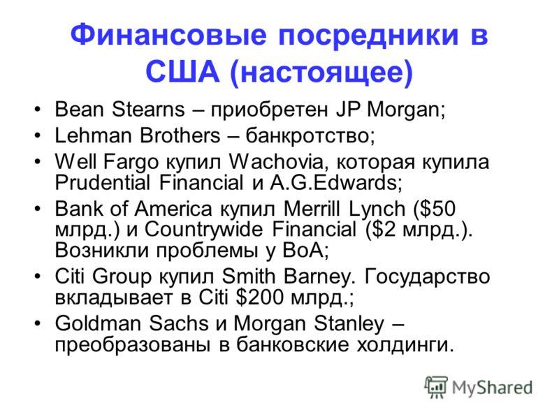 Финансовые посредники в США (настоящее) Bean Stearns – приобретен JP Morgan; Lehman Brothers – банкротство; Well Fargo купил Wachovia, которая купила Prudential Financial и A.G.Edwards; Bank оf America купил Merrill Lynch ($50 млрд.) и Countrywide Fi