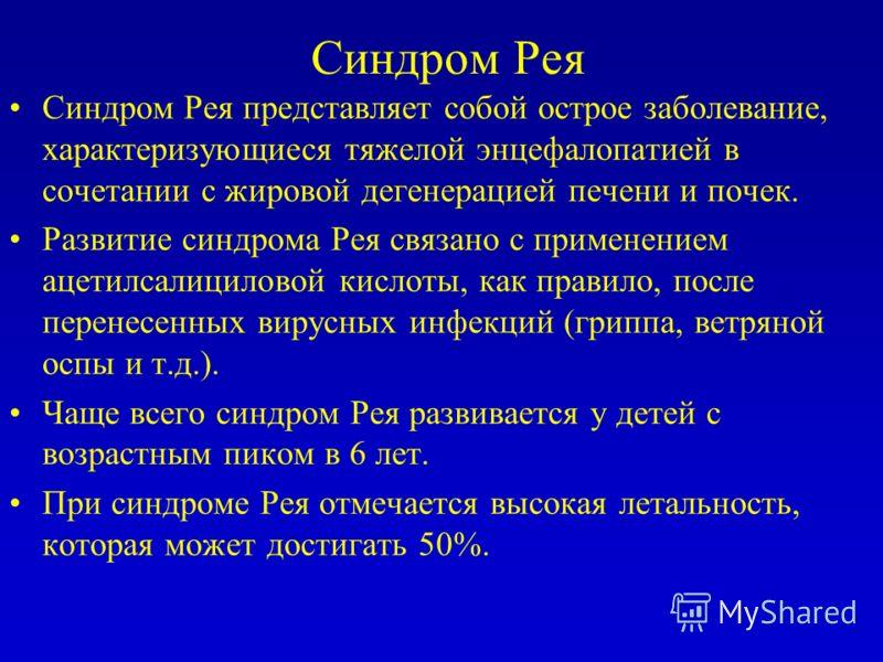 Синдром Рея Синдром Рея представляет собой острое заболевание, характеризующиеся тяжелой энцефалопатией в сочетании с жировой дегенерацией печени и почек. Развитие синдрома Рея связано с применением ацетилсалициловой кислоты, как правило, после перен
