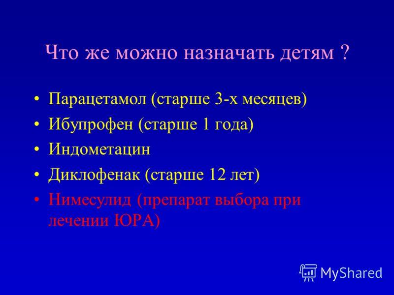 Что же можно назначать детям ? Парацетамол (старше 3-х месяцев) Ибупрофен (старше 1 года) Индометацин Диклофенак (старше 12 лет) Нимесулид (препарат выбора при лечении ЮРА)