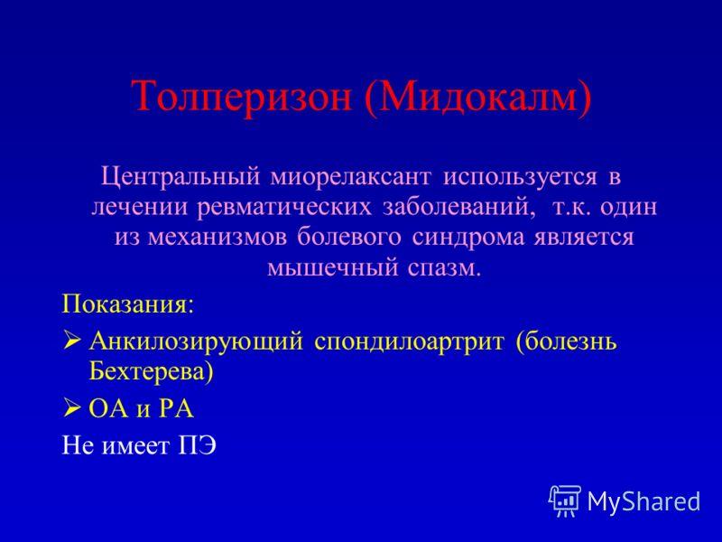 Толперизон (Мидокалм) Центральный миорелаксант используется в лечении ревматических заболеваний, т.к. один из механизмов болевого синдрома является мышечный спазм. Показания: Анкилозирующий спондилоартрит (болезнь Бехтерева) ОА и РА Не имеет ПЭ