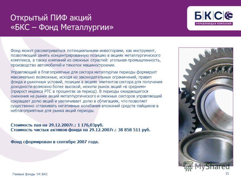 21 Паевые фонды УК БКС Открытый ПИФ акций «БКС – Фонд Металлургии» Фонд может рассматриваться потенциальными инвесторами, как инструмент, позволяющий занять концентрированную позицию в акциях металлургического комплекса, а также компаний из смежных о