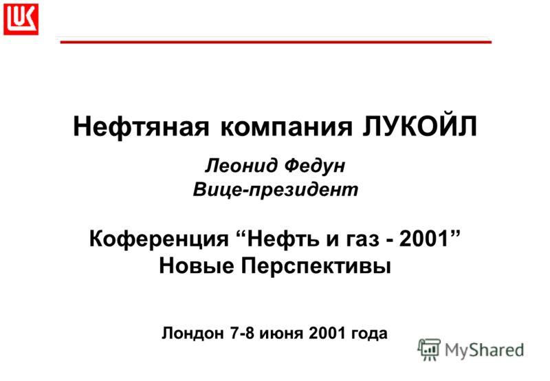 Нефтяная компания ЛУКОЙЛ Леонид Федун Вице-президент Коференция Нефть и газ - 2001 Новые Перспективы Лондон 7-8 июня 2001 года
