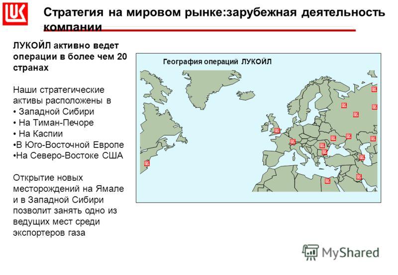 Стратегия на мировом рынке:зарубежная деятельность компании ЛУКОЙЛ активно ведет операции в более чем 20 странах Наши стратегические активы расположены в Западной Сибири На Тиман-Печоре На Каспии В Юго-Восточной Европе На Северо-Востоке США Открытие
