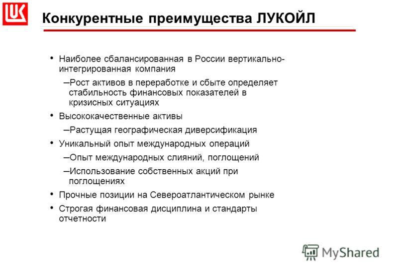 Конкурентные преимущества ЛУКОЙЛ Наиболее сбалансированная в России вертикально- интегрированная компания – Рост активов в переработке и сбыте определяет стабильность финансовых показателей в кризисных ситуациях Высококачественные активы – Растущая г