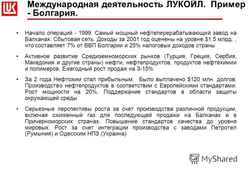Международная деятельность ЛУКОЙЛ. Пример - Болгария. Начало операций - 1999. Самый мощный нефтеперерабатывающий завод на Балканах. Сбытовая сеть. Доходы за 2001 год оценены на уровне $1.5 млрд., что составляет 7% от ВВП Болгарии и 25% налоговых дохо