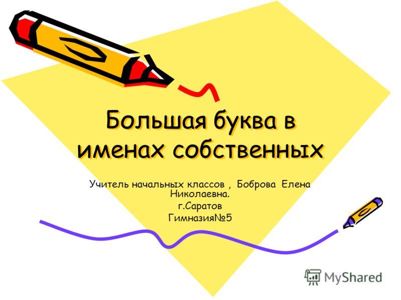 Большая буква в именах собственных Учитель начальных классов, Боброва Елена Николаевна. г.Саратов Гимназия5