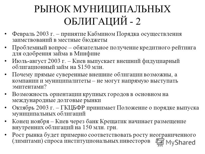 РЫНОК МУНИЦИПАЛЬНЫХ ОБЛИГАЦИЙ - 2 Февраль 2003 г. – принятие Кабмином Порядка осуществления заимствований в местные бюджеты Проблемный вопрос – обязательное получение кредитного рейтинга для одобрения займа в Минфине Июль-август 2003 г. – Киев выпуск