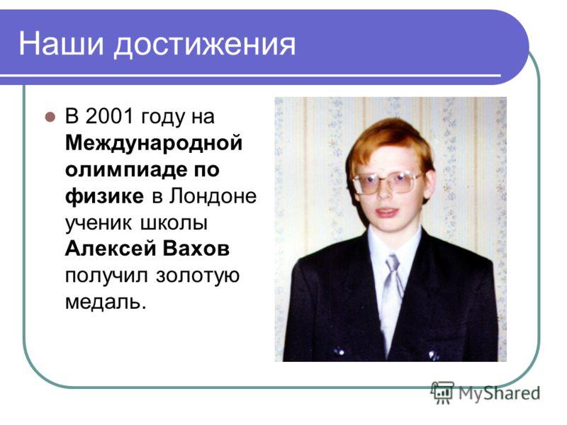 Наши достижения В 2001 году на Международной олимпиаде по физике в Лондоне ученик школы Алексей Вахов получил золотую медаль.