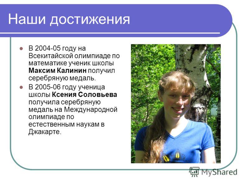 Наши достижения В 2004-05 году на Всекитайской олимпиаде по математике ученик школы Максим Калинин получил серебряную медаль. В 2005-06 году ученица школы Ксения Соловьева получила серебряную медаль на Международной олимпиаде по естественным наукам в