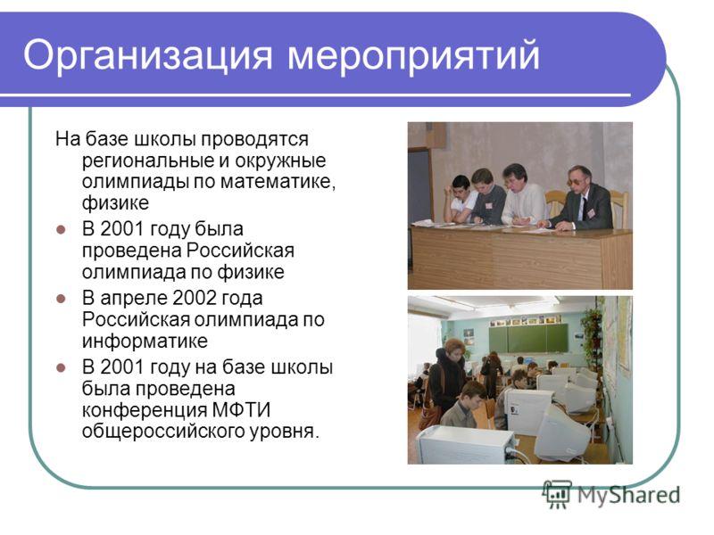 Организация мероприятий На базе школы проводятся региональные и окружные олимпиады по математике, физике В 2001 году была проведена Российская олимпиада по физике В апреле 2002 года Российская олимпиада по информатике В 2001 году на базе школы была п