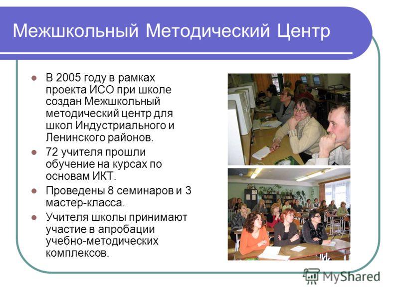 Межшкольный Методический Центр В 2005 году в рамках проекта ИСО при школе создан Межшкольный методический центр для школ Индустриального и Ленинского районов. 72 учителя прошли обучение на курсах по основам ИКТ. Проведены 8 семинаров и 3 мастер-класс