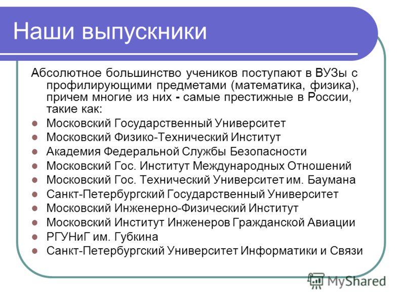 Наши выпускники Абсолютное большинство учеников поступают в ВУЗы с профилирующими предметами (математика, физика), причем многие из них - самые престижные в России, такие как: Московский Государственный Университет Московский Физико-Технический Инсти
