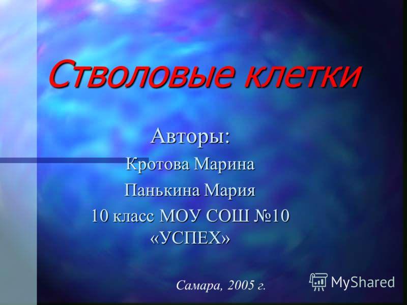 Стволовые клетки Авторы: Кротова Марина Панькина Мария 10 класс МОУ СОШ 10 «УСПЕХ» Самара, 2005 г.