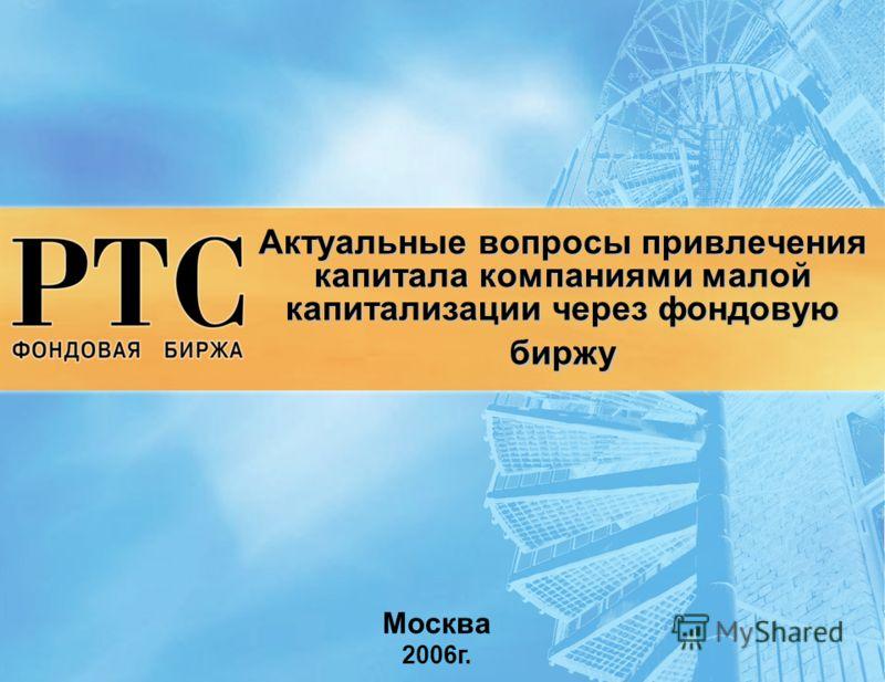 Актуальные вопросы привлечения капитала компаниями малой капитализации через фондовую биржу Москва 2006г.