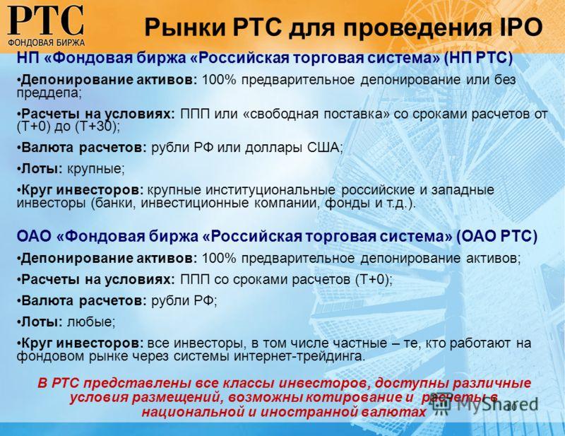 10 Рынки РТС для проведения IPO НП «Фондовая биржа «Российская торговая система» (НП РТС) Депонирование активов: 100% предварительное депонирование или без преддепа; Расчеты на условиях: ППП или «свободная поставка» со сроками расчетов от (Т+0) до (Т