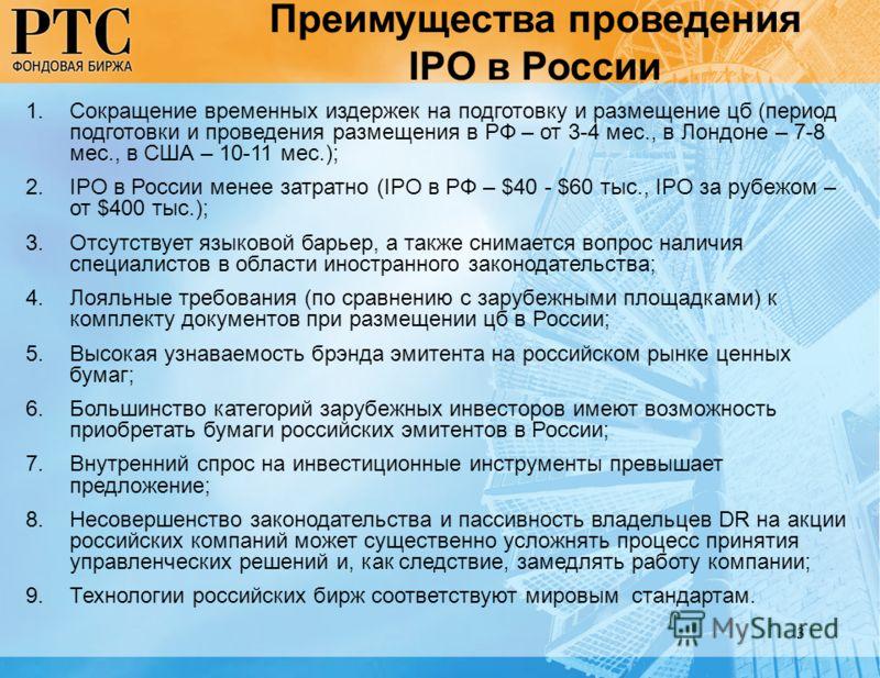 3 Преимущества проведения IPO в России 1.Сокращение временных издержек на подготовку и размещение цб (период подготовки и проведения размещения в РФ – от 3-4 мес., в Лондоне – 7-8 мес., в США – 10-11 мес.); 2.IPO в России менее затратно (IPO в РФ – $