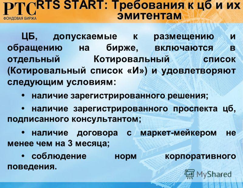 5 RTS START: Требования к цб и их эмитентам ЦБ, допускаемые к размещению и обращению на бирже, включаются в отдельный Котировальный список (Котировальный список «И») и удовлетворяют следующим условиям: наличие зарегистрированного решения; наличие зар