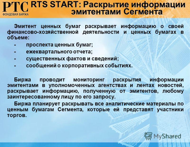 7 RTS START: Раскрытие информации эмитентами Сегмента Эмитент ценных бумаг раскрывает информацию о своей финансово-хозяйственной деятельности и ценных бумагах в объеме: -проспекта ценных бумаг; -ежеквартального отчета; -существенных фактов и сведений