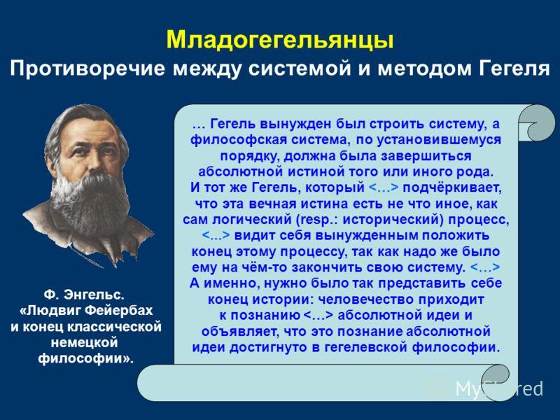 Младогегельянцы Противоречие между системой и методом Гегеля … Гегель вынужден был строить систему, а философская система, по установившемуся порядку, должна была завершиться абсолютной истиной того или иного рода. И тот же Гегель, который подчёркива