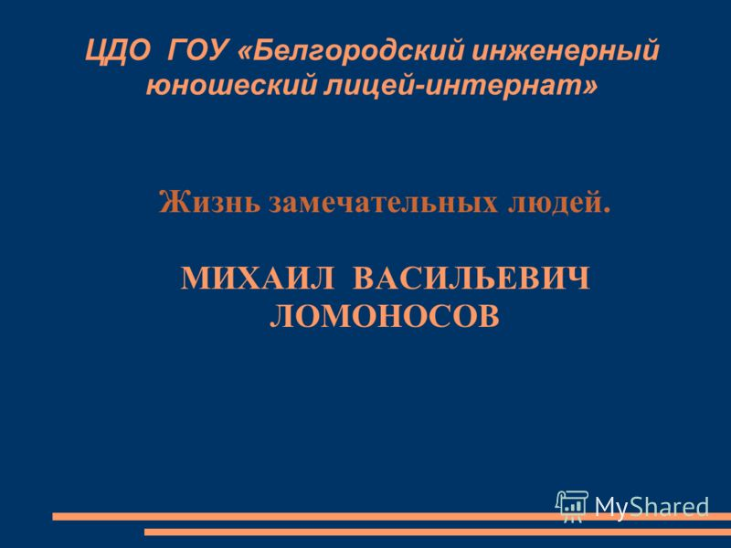 ЦДО ГОУ «Белгородский инженерный юношеский лицей-интернат» Жизнь замечательных людей. МИХАИЛ ВАСИЛЬЕВИЧ ЛОМОНОСОВ