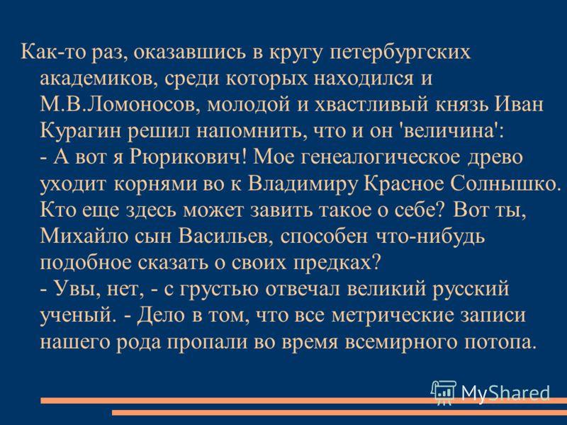 Как-то раз, оказавшись в кругу петербургских академиков, среди которых находился и М.В.Ломоносов, молодой и хвастливый князь Иван Курагин решил напомнить, что и он 'величина': - А вот я Рюрикович! Мое генеалогическое древо уходит корнями во к Владими