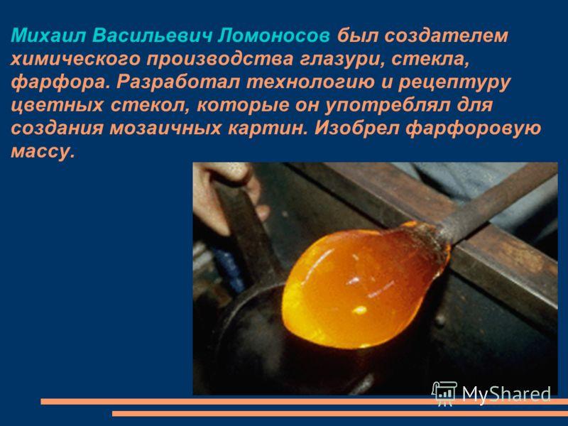 Михаил Васильевич Ломоносов был создателем химического производства глазури, стекла, фарфора. Разработал технологию и рецептуру цветных стекол, которые он употреблял для создания мозаичных картин. Изобрел фарфоровую массу.