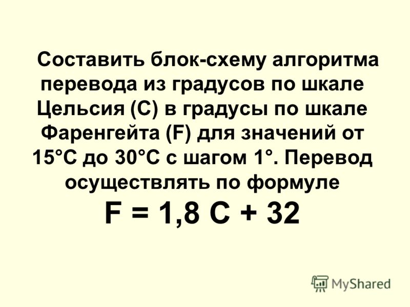 Составить блок-схему алгоритма перевода из градусов по шкале Цельсия (С) в градусы по шкале Фаренгейта (F) для значений от 15°С до 30°С с шагом 1°. Перевод осуществлять по формуле F = 1,8 C + 32