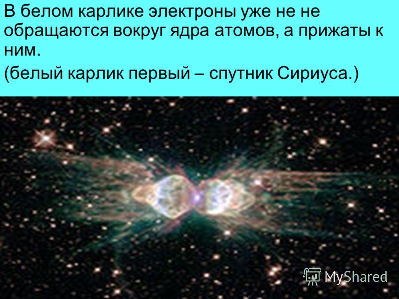 В белом карлике электроны уже не не обращаются вокруг ядра атомов, а прижаты к ним. (белый карлик первый – спутник Сириуса.)