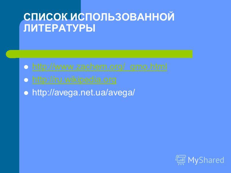 СПИСОК ИСПОЛЬЗОВАННОЙ ЛИТЕРАТУРЫ http://www.zachem.org/_gmo.html http://ru.wikipedia.org http://avega.net.ua/avega/