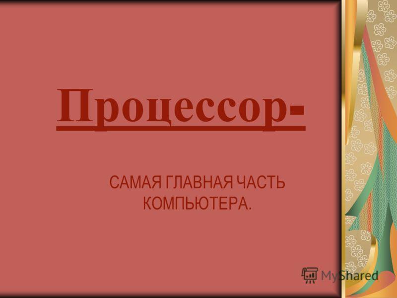 Процессор - САМАЯ ГЛАВНАЯ ЧАСТЬ КОМПЬЮТЕРА.