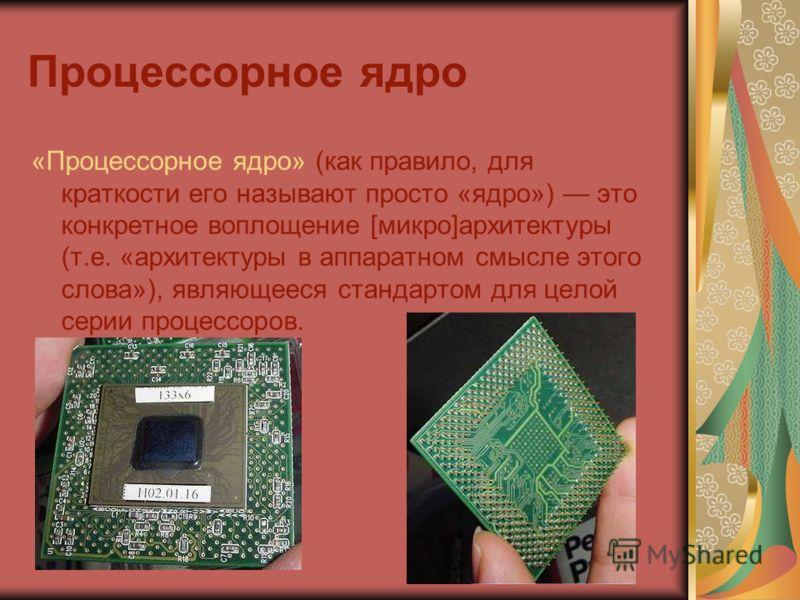 Процессорное ядро «Процессорное ядро» (как правило, для краткости его называют просто «ядро») это конкретное воплощение [микро]архитектуры (т.е. «архитектуры в аппаратном смысле этого слова»), являющееся стандартом для целой серии процессоров.