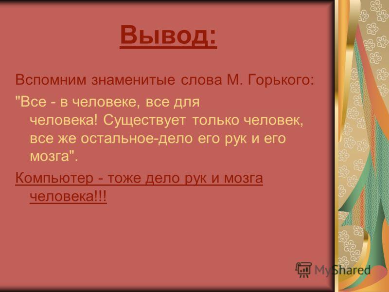 Вывод: Вспомним знаменитые слова М. Горького: Все - в человеке, все для человека! Существует только человек, все же остальное-дело его рук и его мозга. Компьютер - тоже дело рук и мозга человека!!!