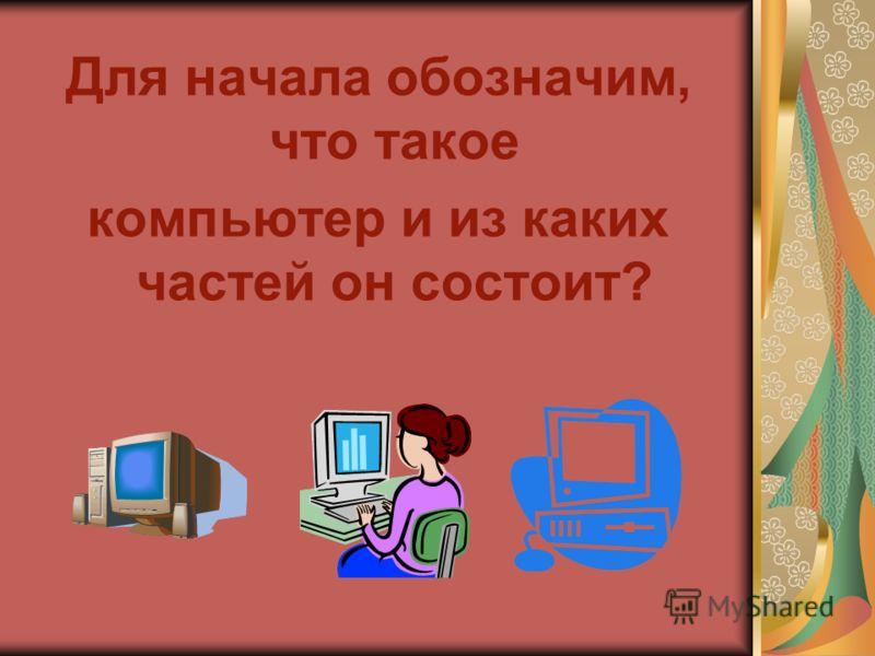 Для начала обозначим, что такое компьютер и из каких частей он состоит?