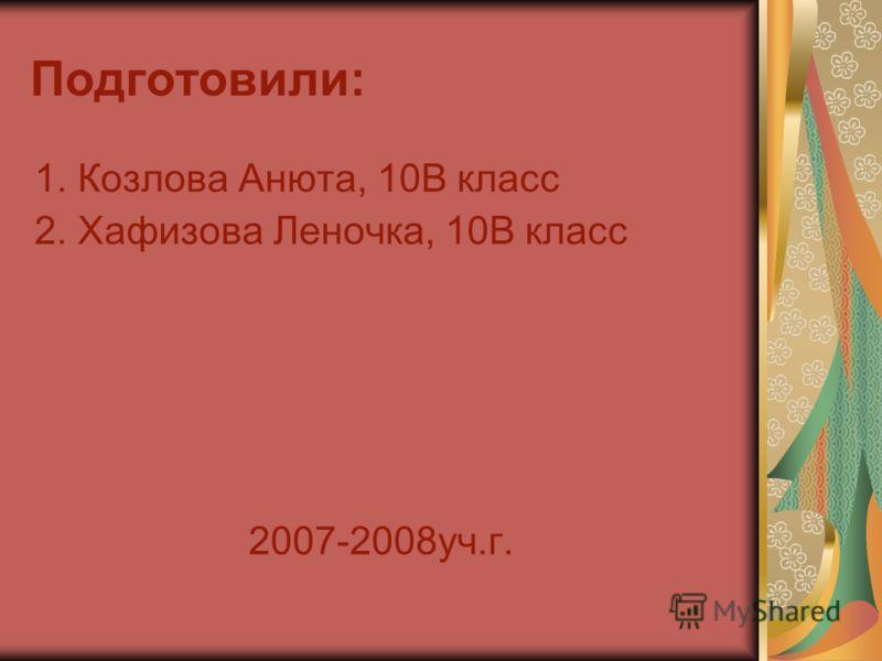 Подготовили: 1. Козлова Анюта, 10В класс 2. Хафизова Леночка, 10В класс 2007-2008уч.г.