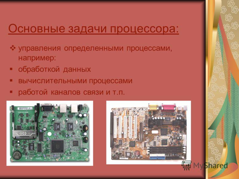 Основные задачи процессора: управления определенными процессами, например: обработкой данных вычислительными процессами работой каналов связи и т.п.