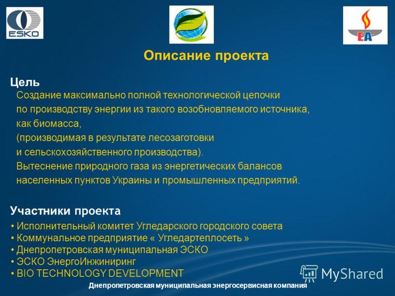 Описание проекта Цель Днепропетровская муниципальная энергосервисная компания Участники проекта Создание максимально полной технологической цепочки по производству энергии из такого возобновляемого источника, как биомасса, (производимая в результате