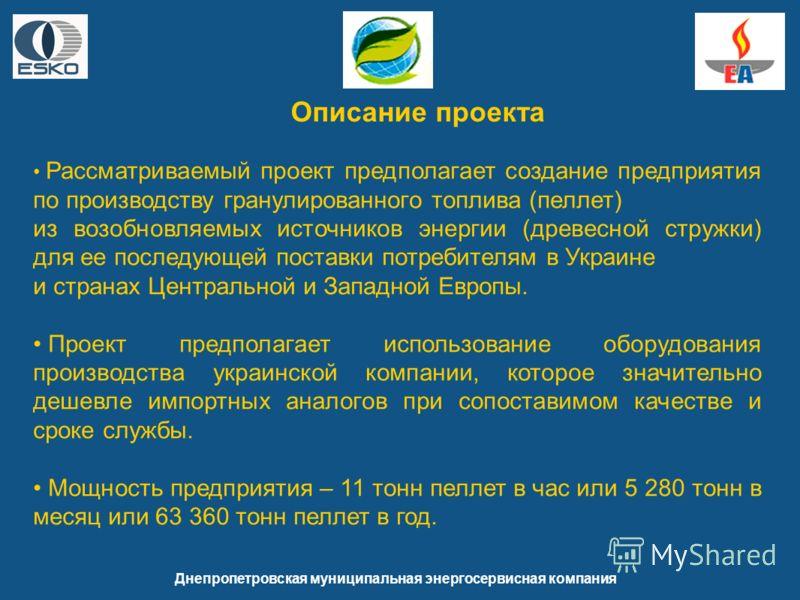 Днепропетровская муниципальная энергосервисная компания Описание проекта Рассматриваемый проект предполагает создание предприятия по производству гранулированного топлива (пеллет) из возобновляемых источников энергии (древесной стружки) для ее послед
