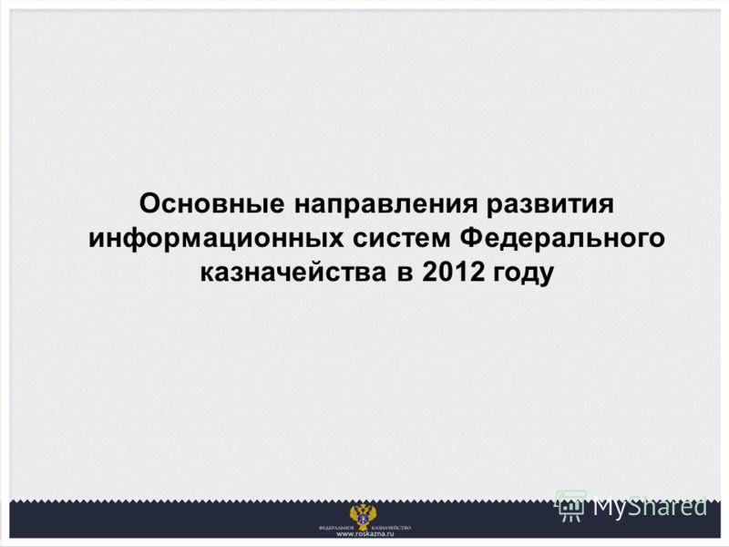 Основные направления развития информационных систем Федерального казначейства в 2012 году
