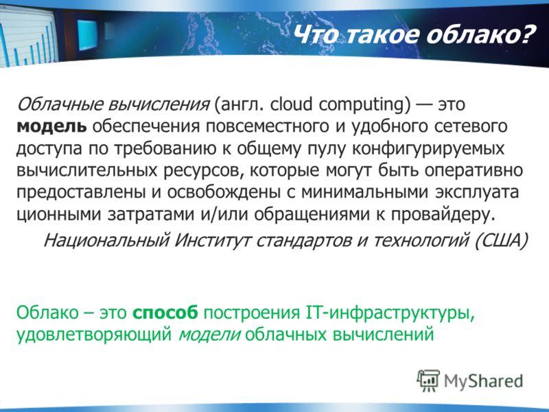 Что такое облако? Облачные вычисления (англ. cloud computing) это модель обеспечения повсеместного и удобного сетевого доступа по требованию к общему пулу конфигурируемых вычислительных ресурсов, которые могут быть оперативно предоставлены и освобожд