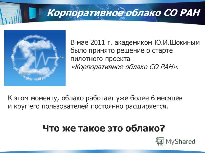 В мае 2011 г. академиком Ю.И.Шокиным было принято решение о старте пилотного проекта «Корпоративное облако СО РАН». Корпоративное облако СО РАН К этом моменту, облако работает уже более 6 месяцев и круг его пользователей постоянно расширяется. Что же
