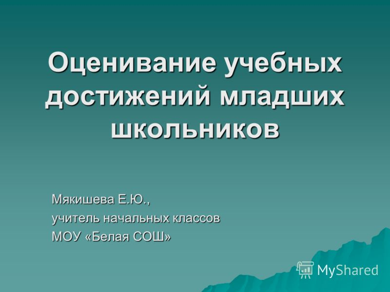 Оценивание учебных достижений младших школьников Мякишева Е.Ю., учитель начальных классов МОУ «Белая СОШ»