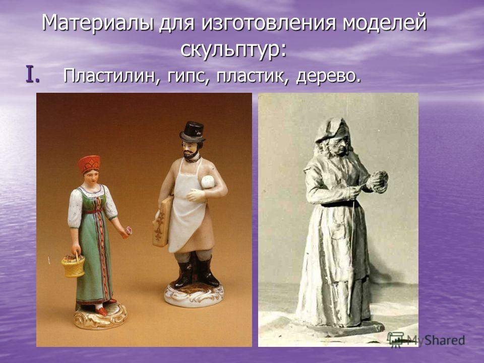 I. П ластилин, гипс, пластик, дерево. Материалы для изготовления моделей скульптур: