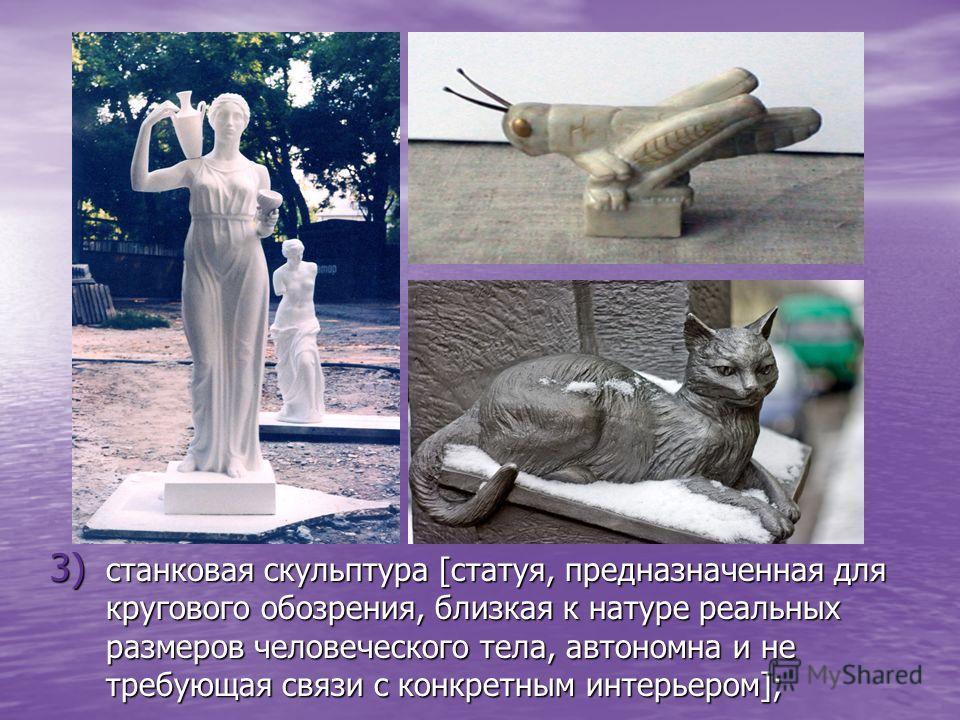 3) с танковая скульптура [статуя, предназначенная для кругового обозрения, близкая к натуре реальных размеров человеческого тела, автономна и не требующая связи с конкретным интерьером];